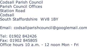 Codsall Parish Council Parish Council Offices Station Road Codsall South Staffordshire  WV8 1BY  Email: codsallparishcouncil@googlemail.com  Tel: 01902 842426 Fax: 01902 845805 Office hours 10 a.m. - 12 noon Mon - Fri